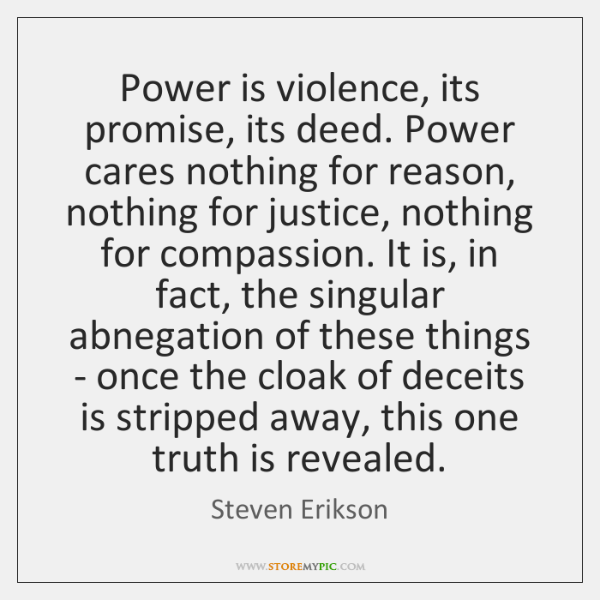 Power is violence, its promise, its deed. Power cares nothing for reason, ...