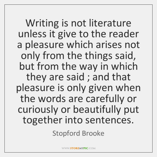 Writing is not literature unless it give to the reader a pleasure ...