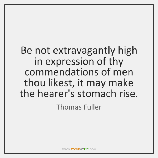 Be not extravagantly high in expression of thy commendations of men thou ...