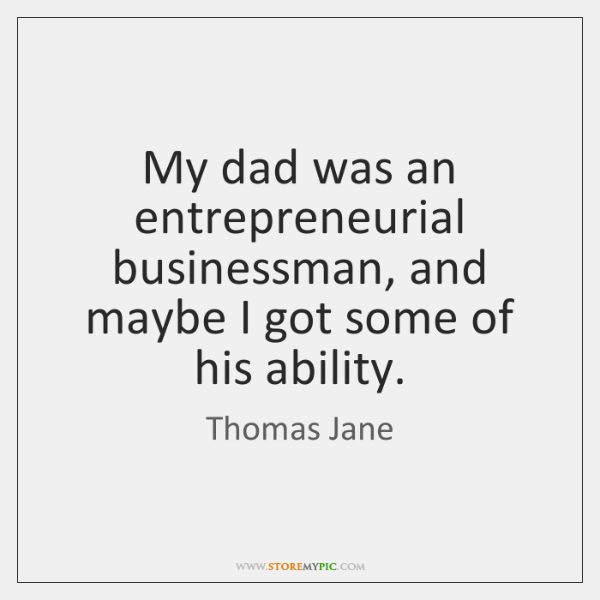 My dad was an entrepreneurial businessman, and maybe I got some of ...