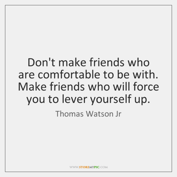 Don't make friends who are comfortable to be with. Make friends who ...