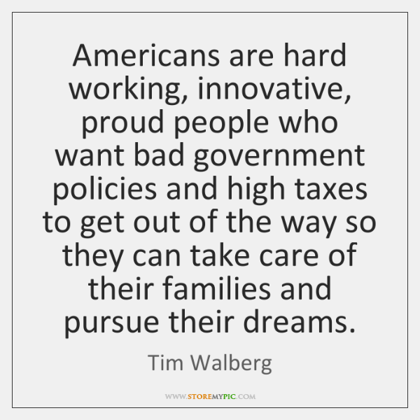 Americans are hard working, innovative, proud people who want bad government policies ...