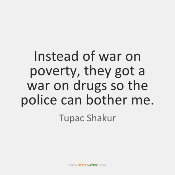 Instead of war on poverty, they got a war on drugs so ...