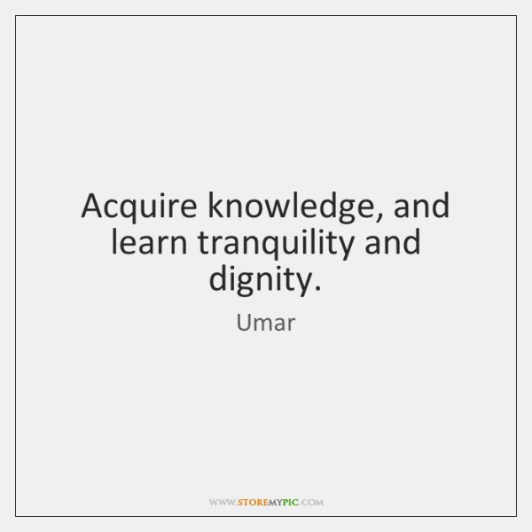 Acquire knowledge, and learn tranquility and dignity.