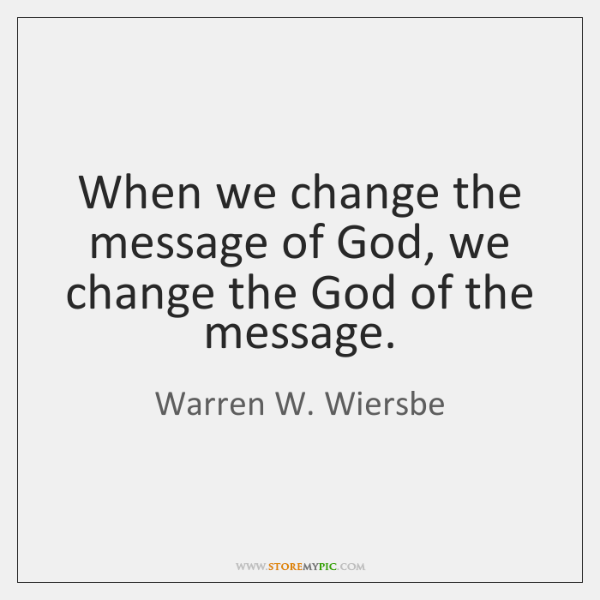 When we change the message of God, we change the God of ...