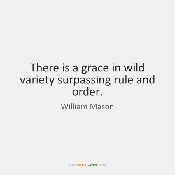 There is a grace in wild variety surpassing rule and order.