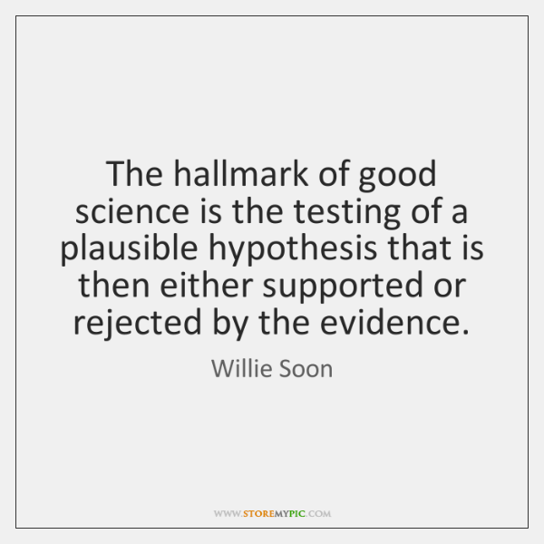 The hallmark of good science is the testing of a plausible hypothesis ...