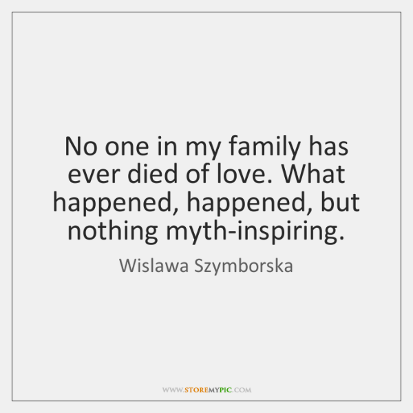 No one in my family has ever died of love. What happened, ...