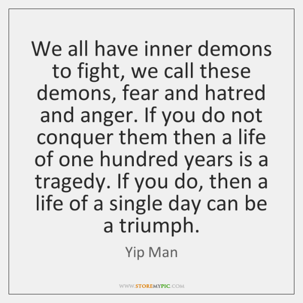 We all have inner demons to fight, we call these demons, fear ...