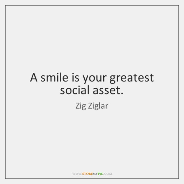 A smile is your greatest social asset.
