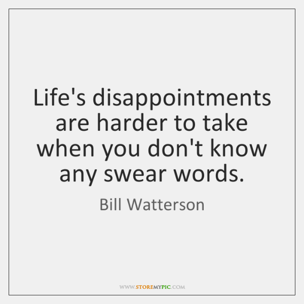 Life's disappointments are harder to take when you don't know any swear ...