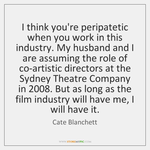 I think you're peripatetic when you work in this industry. My husband ...