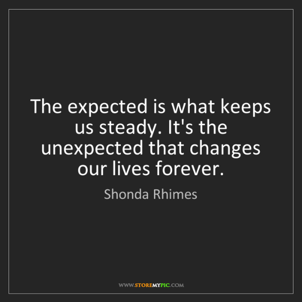Shonda Rhimes: The expected is what keeps us steady. It's the unexpected...