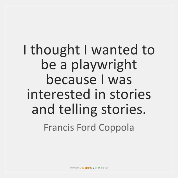 I thought I wanted to be a playwright because I was interested ...