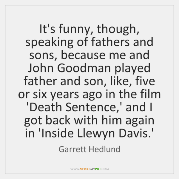 It's funny, though, speaking of fathers and sons, because me and John ...