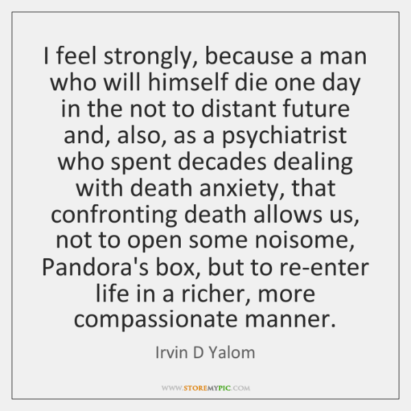 I feel strongly, because a man who will himself die one day ...