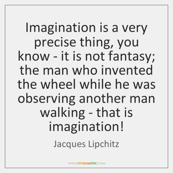 Imagination is a very precise thing, you know - it is not ...