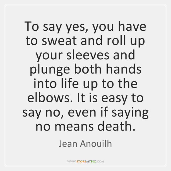 To say yes, you have to sweat and roll up your sleeves ...