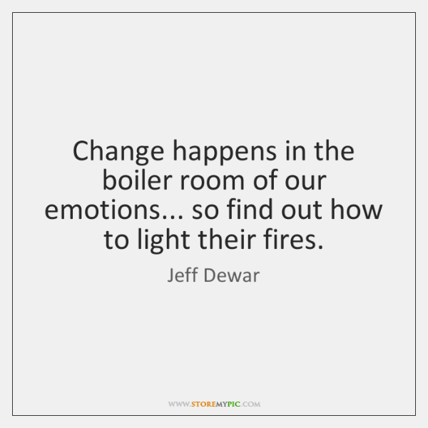 Change happens in the boiler room of our emotions... so find out ...