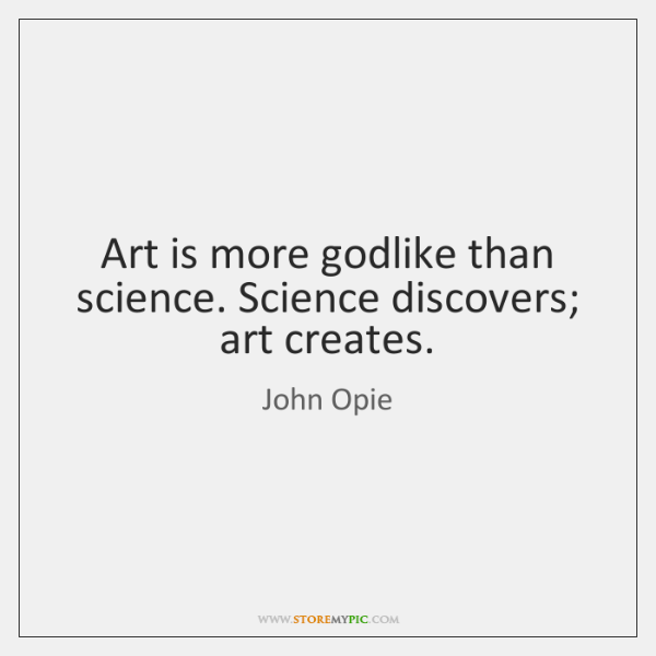 Art is more godlike than science. Science discovers; art creates.