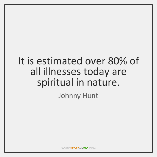 It is estimated over 80% of all illnesses today are spiritual in nature.