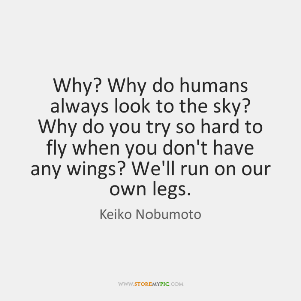Why? Why do humans always look to the sky? Why do you ...