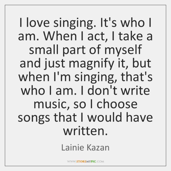 I love singing. It's who I am. When I act, I take ...