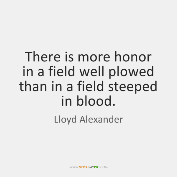 There is more honor in a field well plowed than in a ...