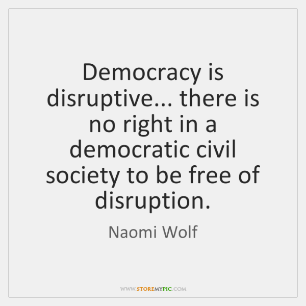 Democracy is disruptive... there is no right in a democratic civil society ...