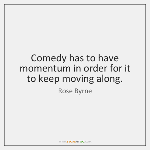 Comedy has to have momentum in order for it to keep moving ...