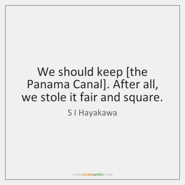 We should keep [the Panama Canal]. After all, we stole it fair ...