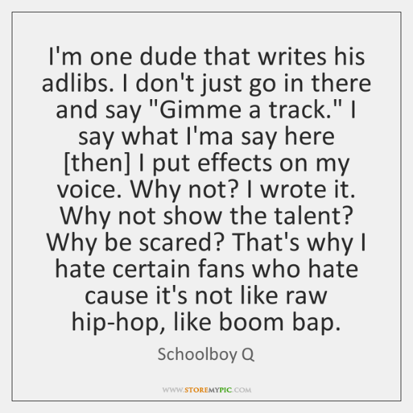 I'm one dude that writes his adlibs. I don't just go in ...