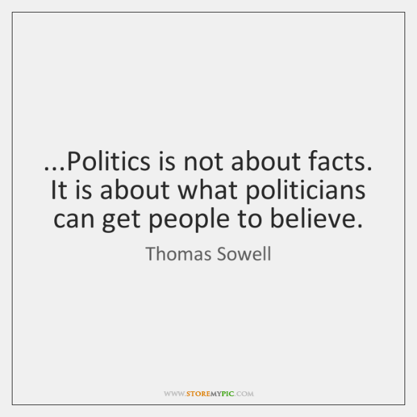 ...Politics is not about facts. It is about what politicians can get ...