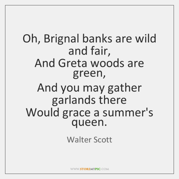 Oh, Brignal banks are wild and fair,   And Greta woods are green,   ...