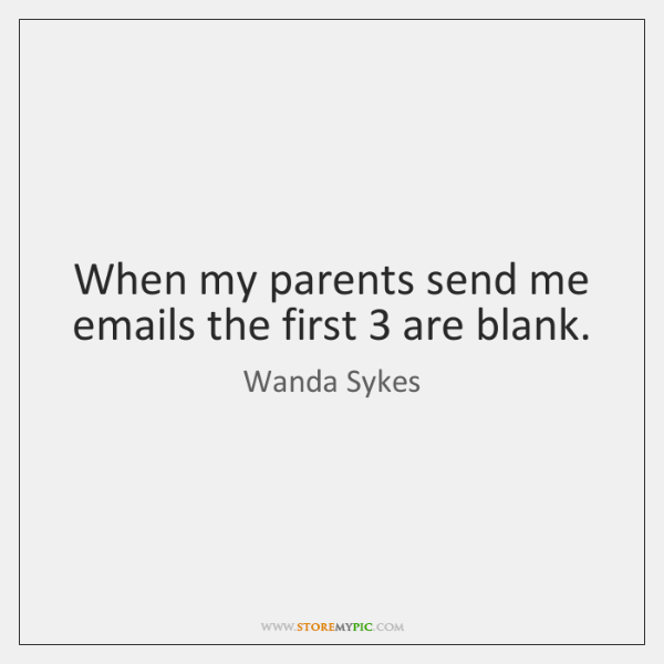 When my parents send me emails the first 3 are blank.