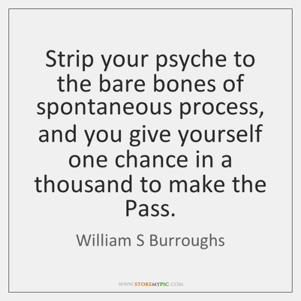 Strip your psyche to the bare bones of spontaneous process, and you ...