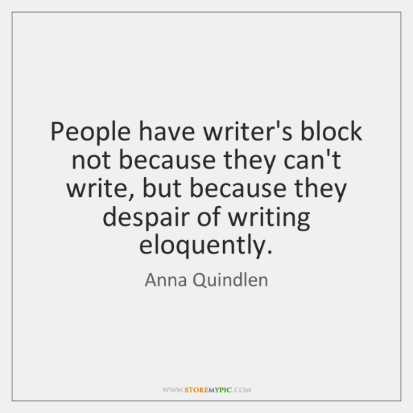 People have writer's block not because they can't write, but because they ...