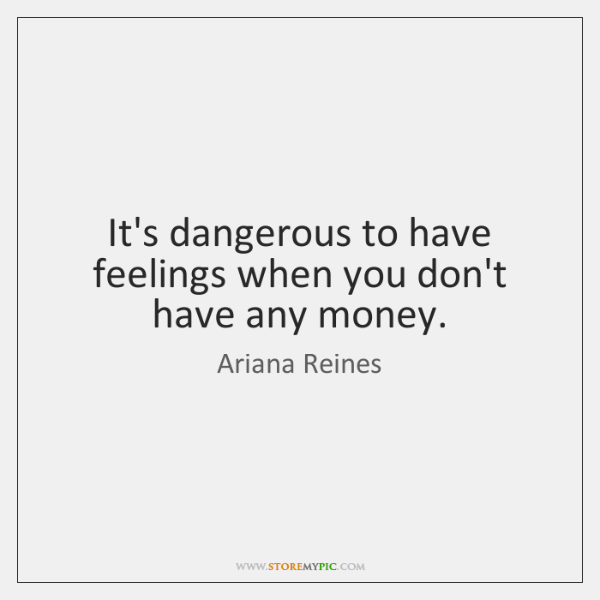 It's dangerous to have feelings when you don't have any money.
