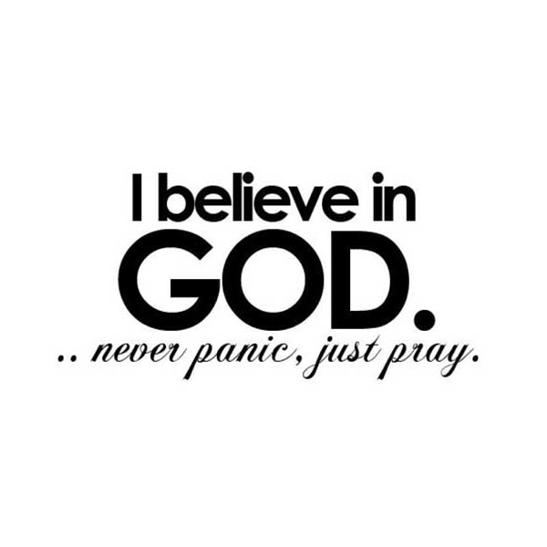 Believe in God... never panic, just pray.