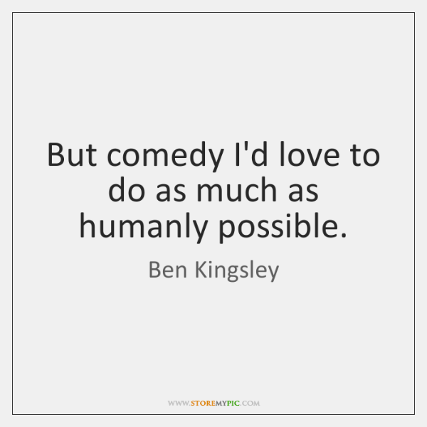 But comedy I'd love to do as much as humanly possible.