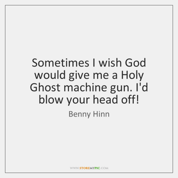 Sometimes I wish God would give me a Holy Ghost machine gun. ...