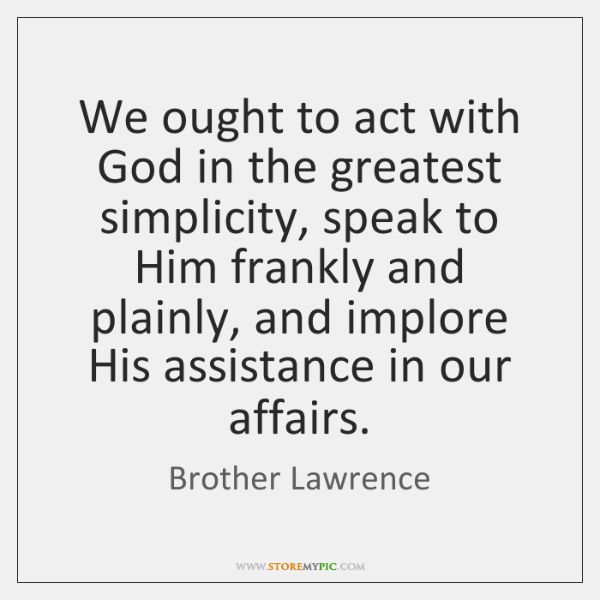 We ought to act with God in the greatest simplicity, speak to ...