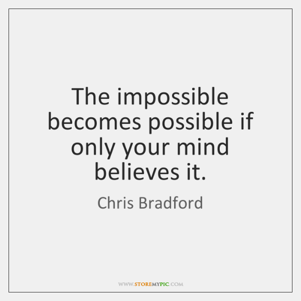 The impossible becomes possible if only your mind believes it.