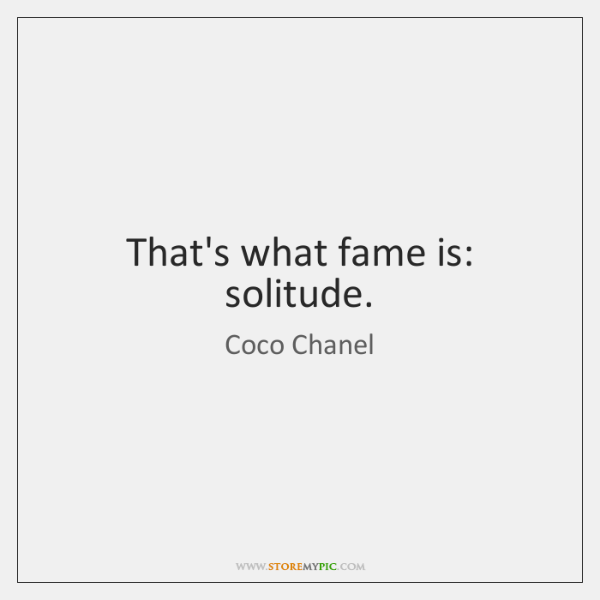That's what fame is: solitude.
