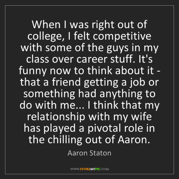 Aaron Staton: When I was right out of college, I felt competitive with...