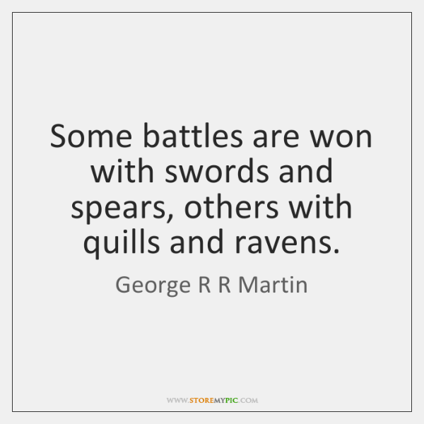 Some battles are won with swords and spears, others with quills and ...