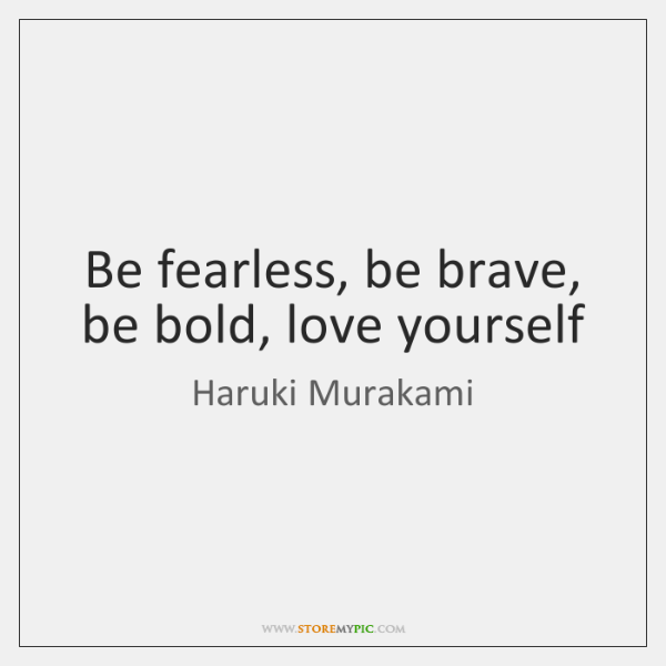 Be fearless, be brave, be bold, love yourself