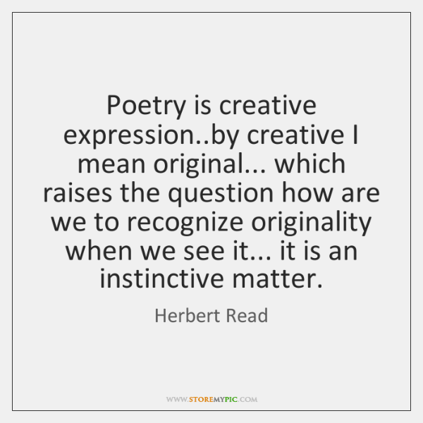 Poetry is creative expression..by creative I mean original... which raises the ...