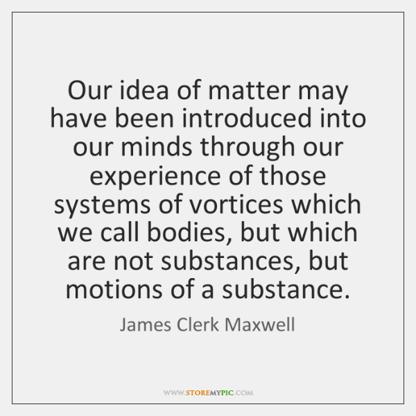 Our idea of matter may have been introduced into our minds through ...