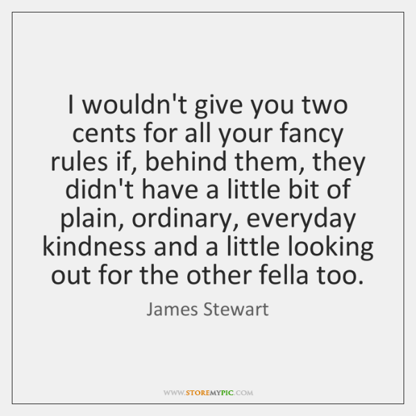 I wouldn't give you two cents for all your fancy rules if, ...
